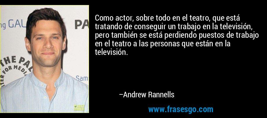 Como actor, sobre todo en el teatro, que está tratando de conseguir un trabajo en la televisión, pero también se está perdiendo puestos de trabajo en el teatro a las personas que están en la televisión. – Andrew Rannells
