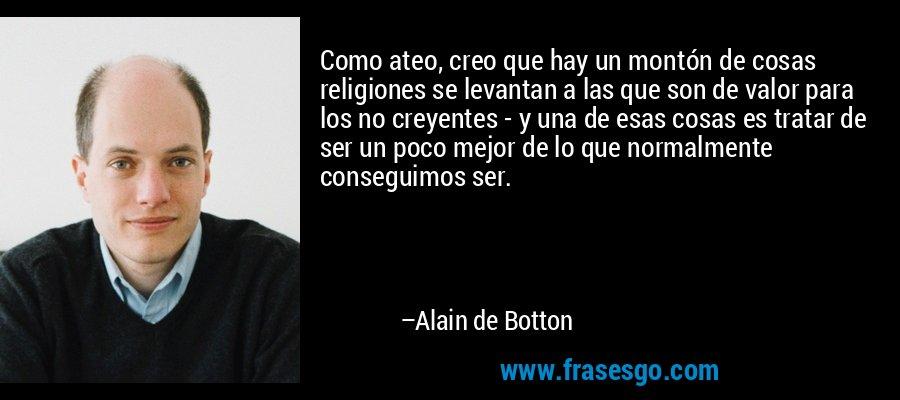 Como ateo, creo que hay un montón de cosas religiones se levantan a las que son de valor para los no creyentes - y una de esas cosas es tratar de ser un poco mejor de lo que normalmente conseguimos ser. – Alain de Botton