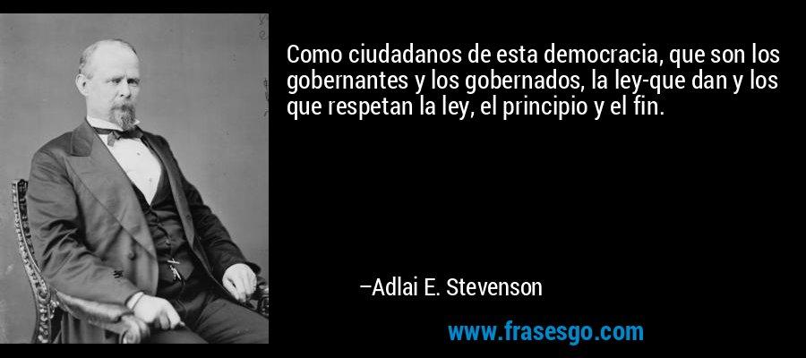 Como ciudadanos de esta democracia, que son los gobernantes y los gobernados, la ley-que dan y los que respetan la ley, el principio y el fin. – Adlai E. Stevenson