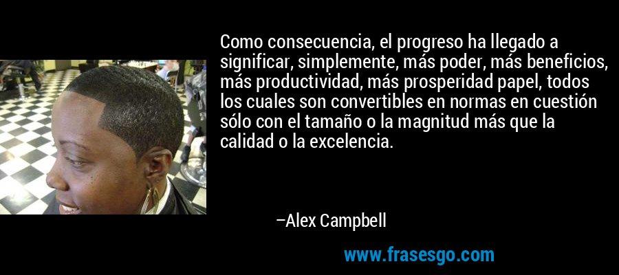 Como consecuencia, el progreso ha llegado a significar, simplemente, más poder, más beneficios, más productividad, más prosperidad papel, todos los cuales son convertibles en normas en cuestión sólo con el tamaño o la magnitud más que la calidad o la excelencia. – Alex Campbell