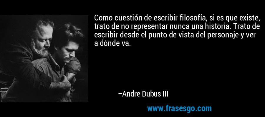 Como cuestión de escribir filosofía, si es que existe, trato de no representar nunca una historia. Trato de escribir desde el punto de vista del personaje y ver a dónde va. – Andre Dubus III