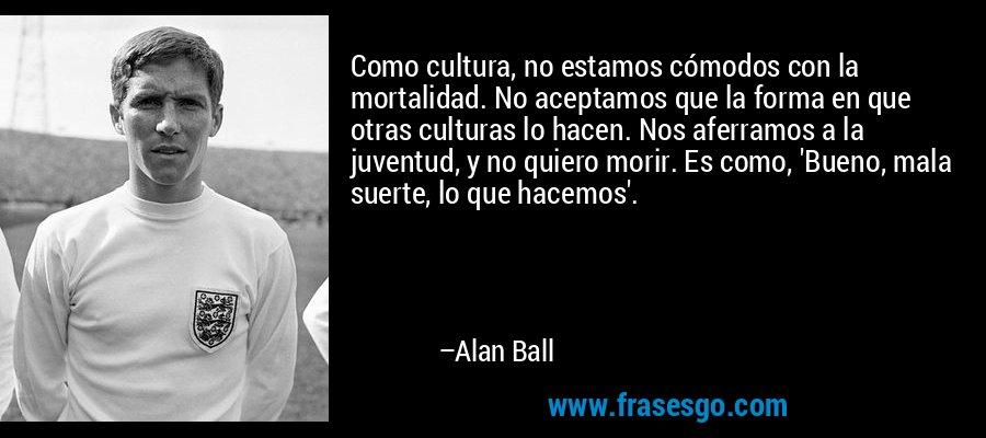 Como cultura, no estamos cómodos con la mortalidad. No aceptamos que la forma en que otras culturas lo hacen. Nos aferramos a la juventud, y no quiero morir. Es como, 'Bueno, mala suerte, lo que hacemos'. – Alan Ball