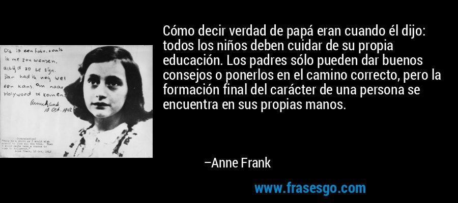 Cómo decir verdad de papá eran cuando él dijo: todos los niños deben cuidar de su propia educación. Los padres sólo pueden dar buenos consejos o ponerlos en el camino correcto, pero la formación final del carácter de una persona se encuentra en sus propias manos. – Anne Frank