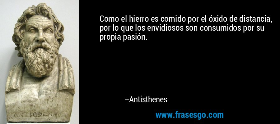 Como el hierro es comido por el óxido de distancia, por lo que los envidiosos son consumidos por su propia pasión. – Antisthenes