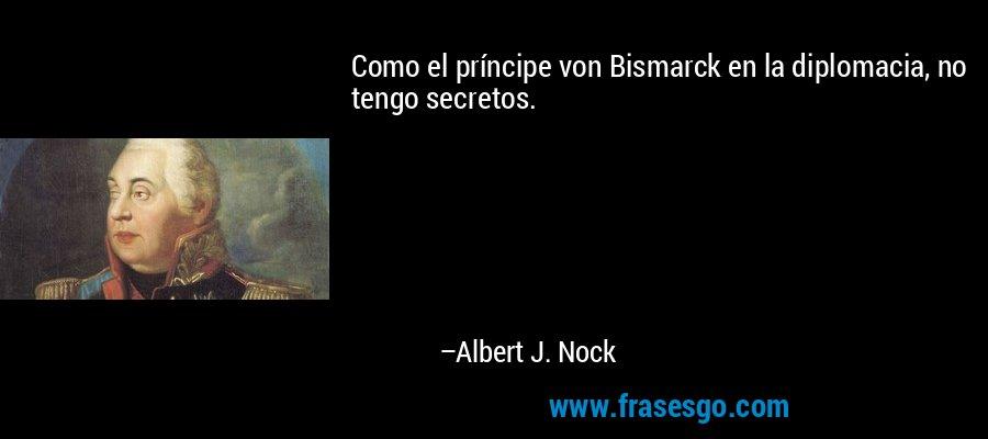 Como el príncipe von Bismarck en la diplomacia, no tengo secretos. – Albert J. Nock