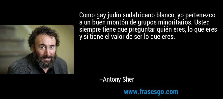 Como gay judío sudafricano blanco, yo pertenezco a un buen montón de grupos minoritarios. Usted siempre tiene que preguntar quién eres, lo que eres y si tiene el valor de ser lo que eres. – Antony Sher