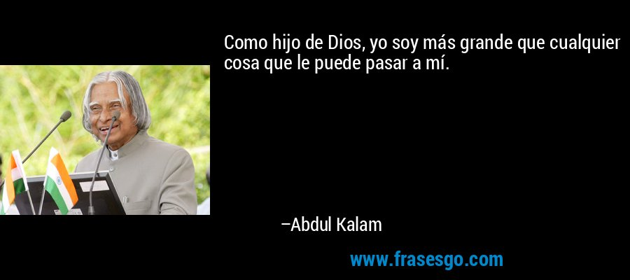 Como hijo de Dios, yo soy más grande que cualquier cosa que le puede pasar a mí. – Abdul Kalam