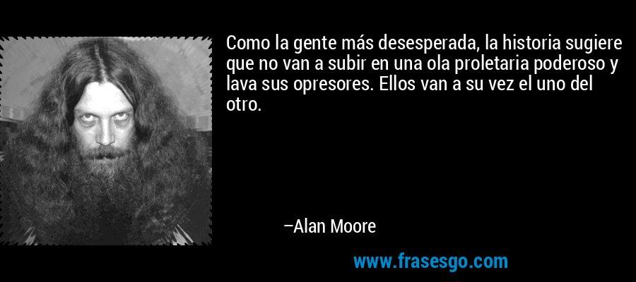 Como la gente más desesperada, la historia sugiere que no van a subir en una ola proletaria poderoso y lava sus opresores. Ellos van a su vez el uno del otro. – Alan Moore