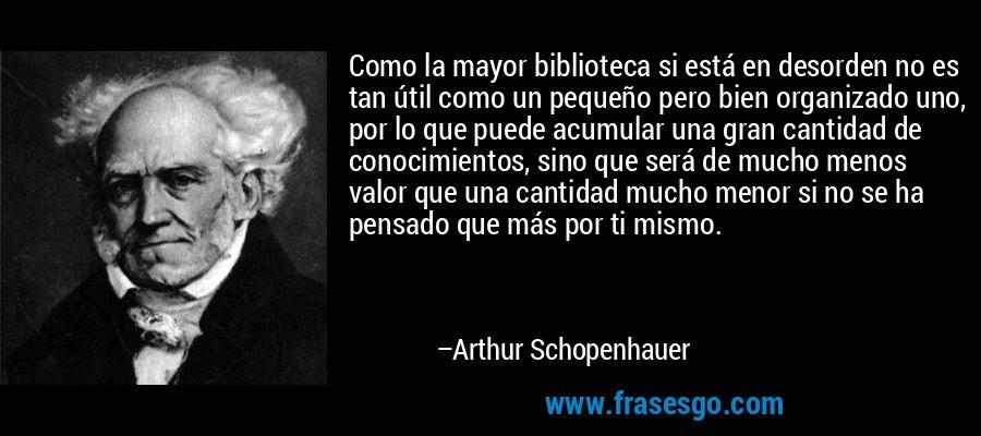 Como la mayor biblioteca si está en desorden no es tan útil como un pequeño pero bien organizado uno, por lo que puede acumular una gran cantidad de conocimientos, sino que será de mucho menos valor que una cantidad mucho menor si no se ha pensado que más por ti mismo. – Arthur Schopenhauer