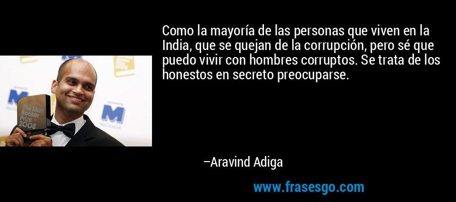 Como la mayoría de las personas que viven en la India, que se quejan de la corrupción, pero sé que puedo vivir con hombres corruptos. Se trata de los honestos en secreto preocuparse. – Aravind Adiga