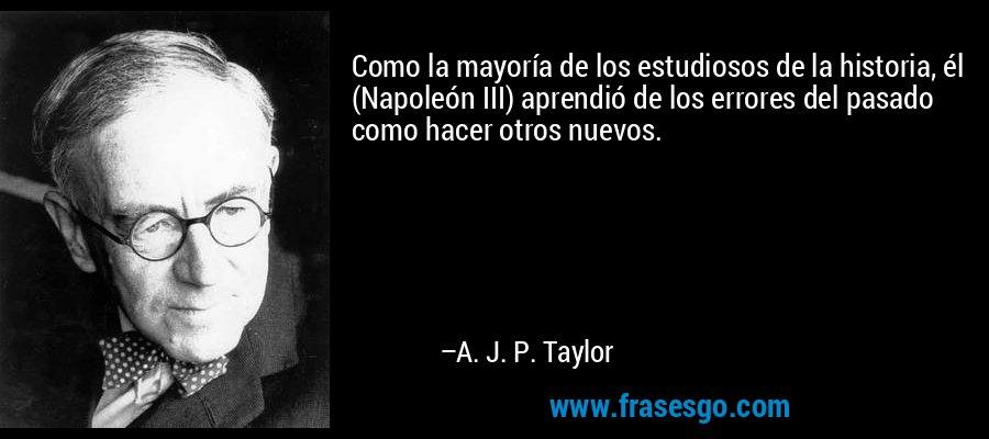 Como la mayoría de los estudiosos de la historia, él (Napoleón III) aprendió de los errores del pasado como hacer otros nuevos. – A. J. P. Taylor
