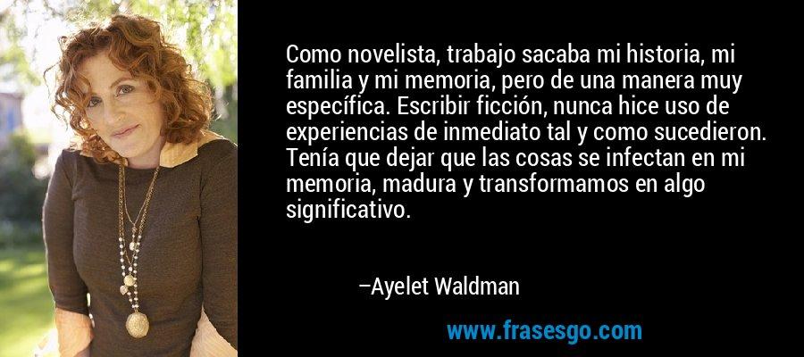 Como novelista, trabajo sacaba mi historia, mi familia y mi memoria, pero de una manera muy específica. Escribir ficción, nunca hice uso de experiencias de inmediato tal y como sucedieron. Tenía que dejar que las cosas se infectan en mi memoria, madura y transformamos en algo significativo. – Ayelet Waldman