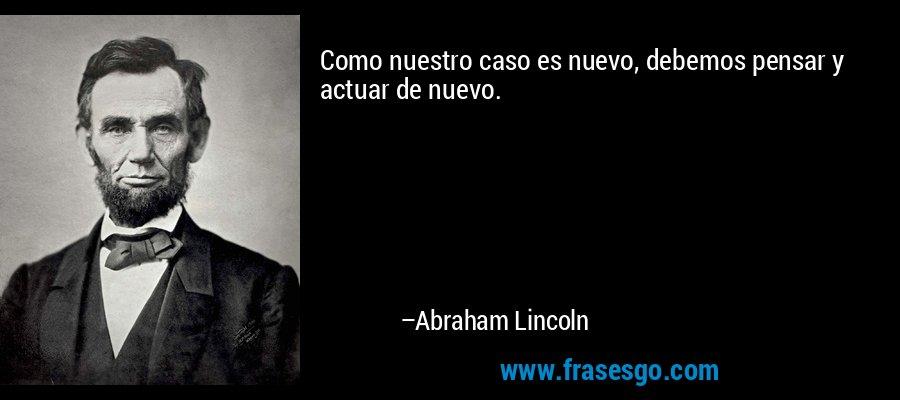Como nuestro caso es nuevo, debemos pensar y actuar de nuevo. – Abraham Lincoln