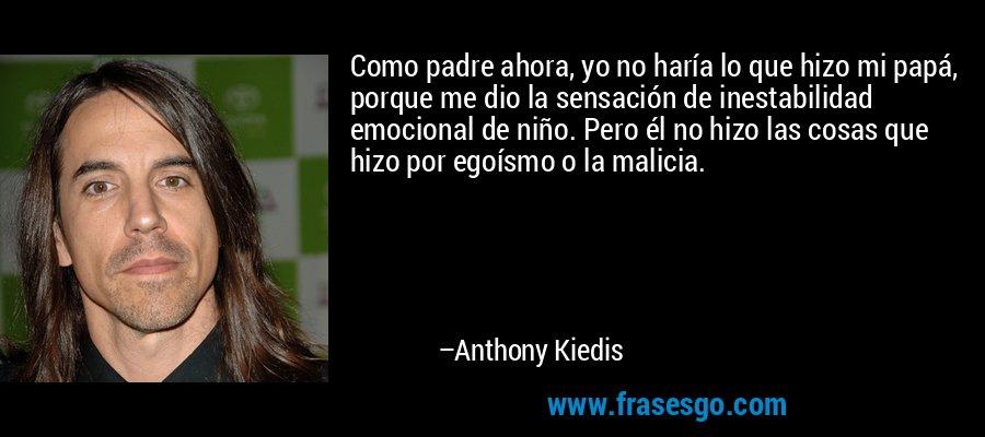 Como padre ahora, yo no haría lo que hizo mi papá, porque me dio la sensación de inestabilidad emocional de niño. Pero él no hizo las cosas que hizo por egoísmo o la malicia. – Anthony Kiedis
