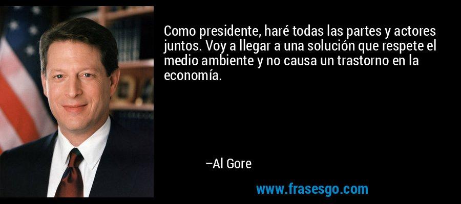 Como presidente, haré todas las partes y actores juntos. Voy a llegar a una solución que respete el medio ambiente y no causa un trastorno en la economía. – Al Gore