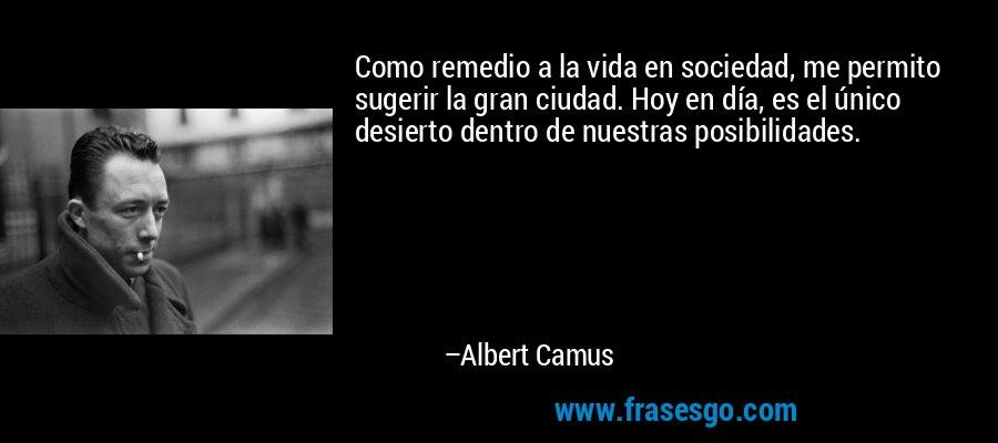 Como remedio a la vida en sociedad, me permito sugerir la gran ciudad. Hoy en día, es el único desierto dentro de nuestras posibilidades. – Albert Camus