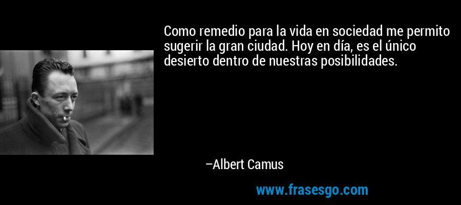 Como remedio para la vida en sociedad me permito sugerir la gran ciudad. Hoy en día, es el único desierto dentro de nuestras posibilidades. – Albert Camus
