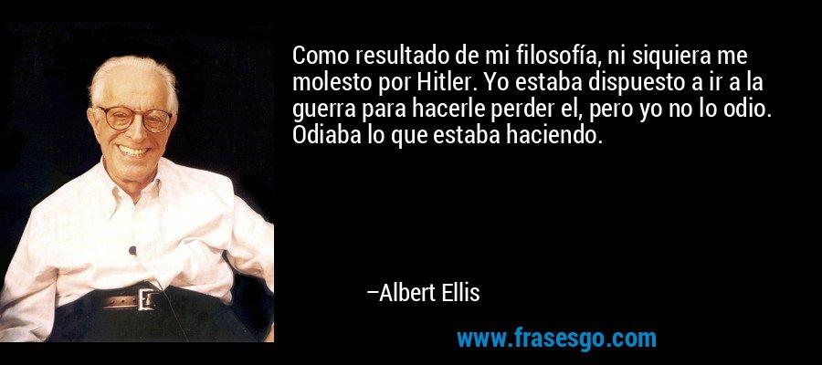 Como resultado de mi filosofía, ni siquiera me molesto por Hitler. Yo estaba dispuesto a ir a la guerra para hacerle perder el, pero yo no lo odio. Odiaba lo que estaba haciendo. – Albert Ellis