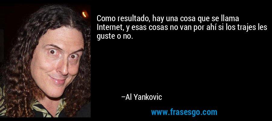 Como resultado, hay una cosa que se llama Internet, y esas cosas no van por ahí si los trajes les guste o no. – Al Yankovic