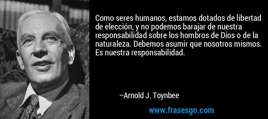 Como seres humanos, estamos dotados de libertad de elección, y no podemos barajar de nuestra responsabilidad sobre los hombros de Dios o de la naturaleza. Debemos asumir que nosotros mismos. Es nuestra responsabilidad. – Arnold J. Toynbee