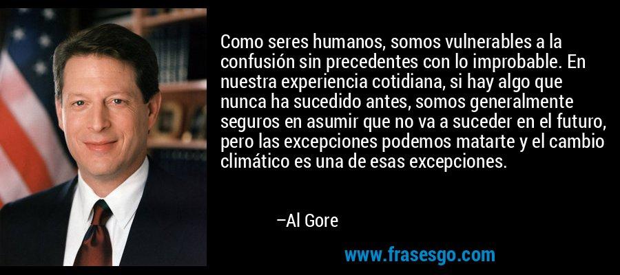 Como seres humanos, somos vulnerables a la confusión sin precedentes con lo improbable. En nuestra experiencia cotidiana, si hay algo que nunca ha sucedido antes, somos generalmente seguros en asumir que no va a suceder en el futuro, pero las excepciones podemos matarte y el cambio climático es una de esas excepciones. – Al Gore