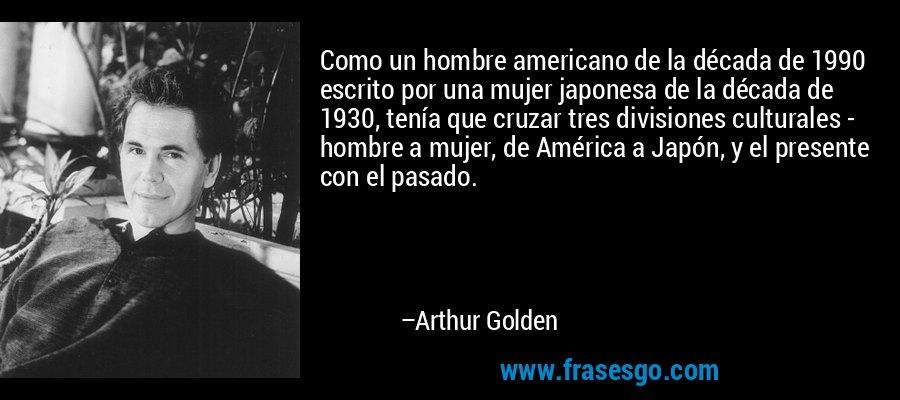 Como un hombre americano de la década de 1990 escrito por una mujer japonesa de la década de 1930, tenía que cruzar tres divisiones culturales - hombre a mujer, de América a Japón, y el presente con el pasado. – Arthur Golden