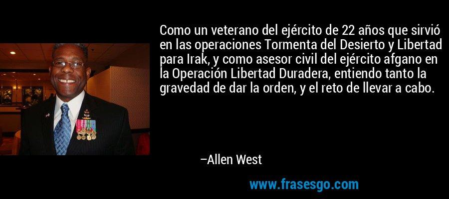 Como un veterano del ejército de 22 años que sirvió en las operaciones Tormenta del Desierto y Libertad para Irak, y como asesor civil del ejército afgano en la Operación Libertad Duradera, entiendo tanto la gravedad de dar la orden, y el reto de llevar a cabo. – Allen West