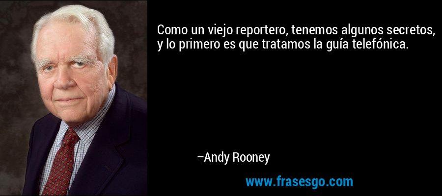 Como un viejo reportero, tenemos algunos secretos, y lo primero es que tratamos la guía telefónica. – Andy Rooney