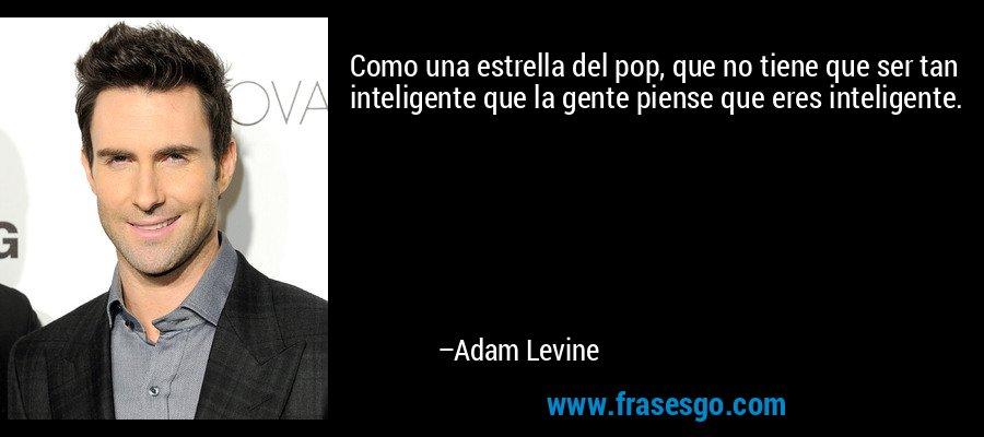 Como una estrella del pop, que no tiene que ser tan inteligente que la gente piense que eres inteligente. – Adam Levine
