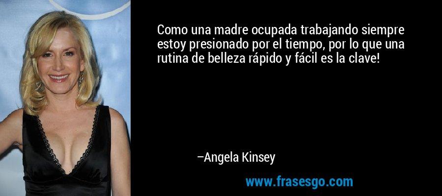 Como una madre ocupada trabajando siempre estoy presionado por el tiempo, por lo que una rutina de belleza rápido y fácil es la clave! – Angela Kinsey