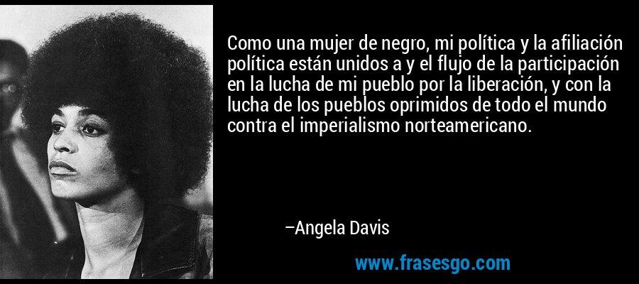 Como una mujer de negro, mi política y la afiliación política están unidos a y el flujo de la participación en la lucha de mi pueblo por la liberación, y con la lucha de los pueblos oprimidos de todo el mundo contra el imperialismo norteamericano. – Angela Davis