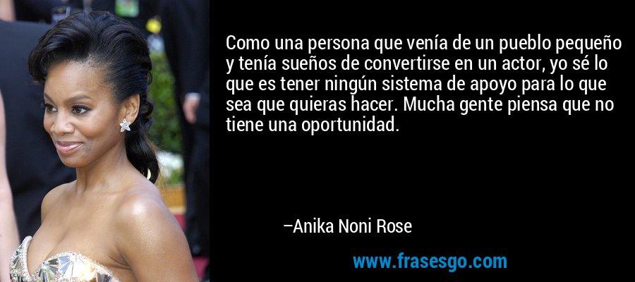 Como una persona que venía de un pueblo pequeño y tenía sueños de convertirse en un actor, yo sé lo que es tener ningún sistema de apoyo para lo que sea que quieras hacer. Mucha gente piensa que no tiene una oportunidad. – Anika Noni Rose
