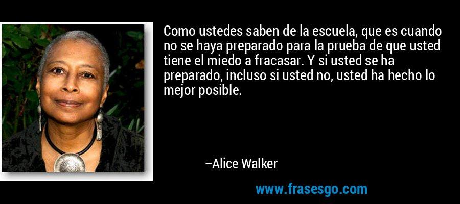 Como ustedes saben de la escuela, que es cuando no se haya preparado para la prueba de que usted tiene el miedo a fracasar. Y si usted se ha preparado, incluso si usted no, usted ha hecho lo mejor posible. – Alice Walker
