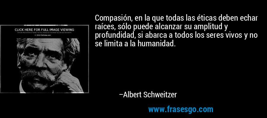 Compasión, en la que todas las éticas deben echar raíces, sólo puede alcanzar su amplitud y profundidad, si abarca a todos los seres vivos y no se limita a la humanidad. – Albert Schweitzer