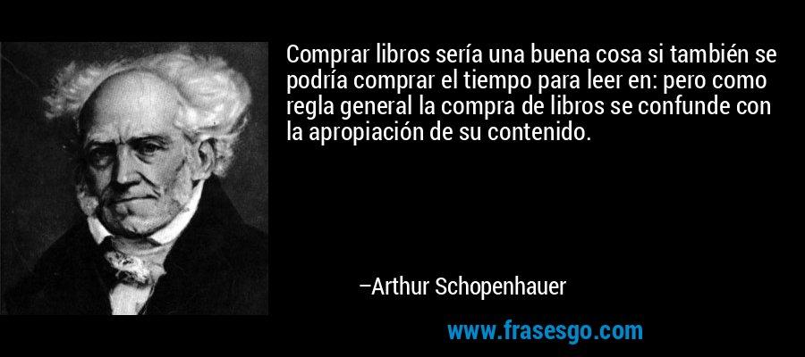 Comprar libros sería una buena cosa si también se podría comprar el tiempo para leer en: pero como regla general la compra de libros se confunde con la apropiación de su contenido. – Arthur Schopenhauer