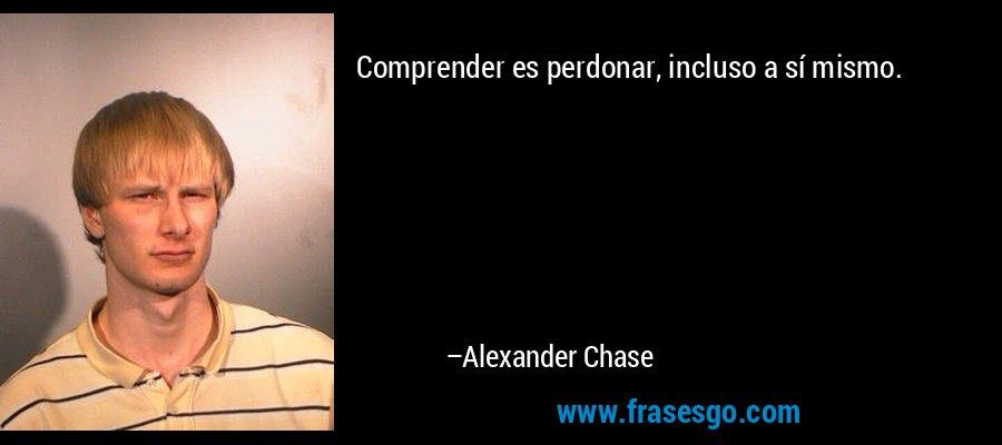 Comprender es perdonar, incluso a sí mismo. – Alexander Chase