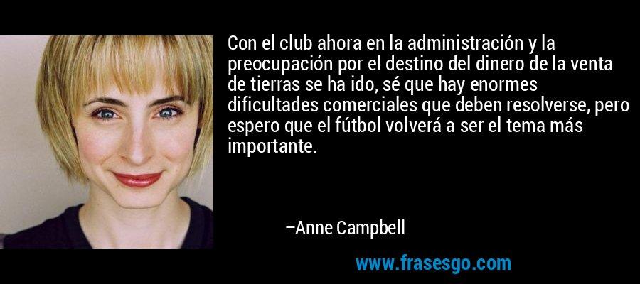 Con el club ahora en la administración y la preocupación por el destino del dinero de la venta de tierras se ha ido, sé que hay enormes dificultades comerciales que deben resolverse, pero espero que el fútbol volverá a ser el tema más importante. – Anne Campbell