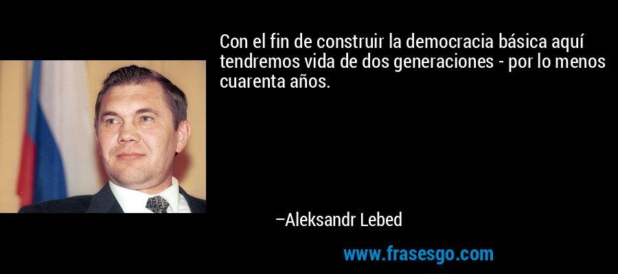 Con el fin de construir la democracia básica aquí tendremos vida de dos generaciones - por lo menos cuarenta años. – Aleksandr Lebed