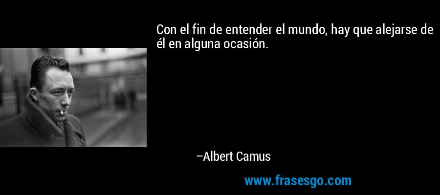 Con el fin de entender el mundo, hay que alejarse de él en alguna ocasión. – Albert Camus