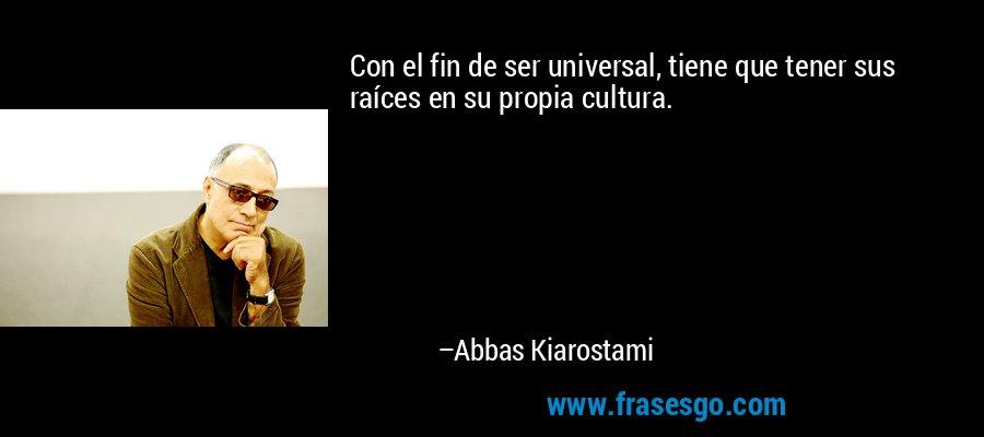 Con el fin de ser universal, tiene que tener sus raíces en su propia cultura. – Abbas Kiarostami