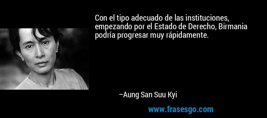 Con el tipo adecuado de las instituciones, empezando por el Estado de Derecho, Birmania podría progresar muy rápidamente. – Aung San Suu Kyi