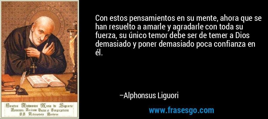 Con estos pensamientos en su mente, ahora que se han resuelto a amarle y agradarle con toda su fuerza, su único temor debe ser de temer a Dios demasiado y poner demasiado poca confianza en él. – Alphonsus Liguori