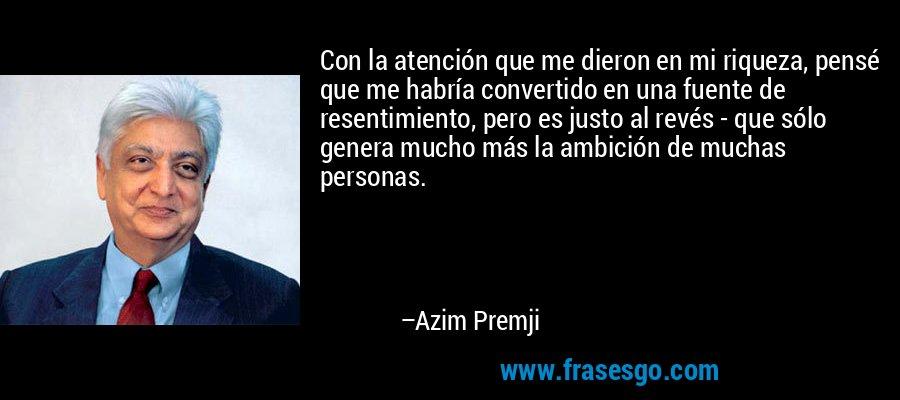 Con la atención que me dieron en mi riqueza, pensé que me habría convertido en una fuente de resentimiento, pero es justo al revés - que sólo genera mucho más la ambición de muchas personas. – Azim Premji