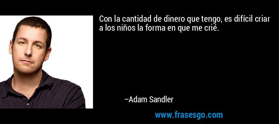 Con la cantidad de dinero que tengo, es difícil criar a los niños la forma en que me crié. – Adam Sandler