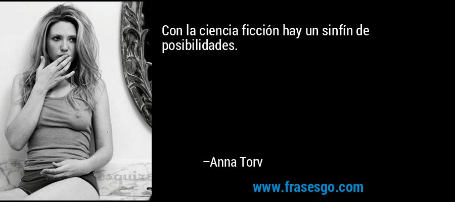Con la ciencia ficción hay un sinfín de posibilidades. – Anna Torv