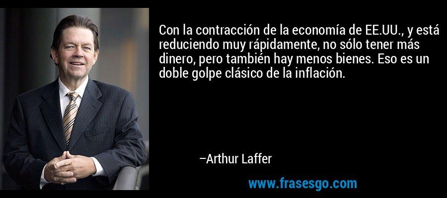 Con la contracción de la economía de EE.UU., y está reduciendo muy rápidamente, no sólo tener más dinero, pero también hay menos bienes. Eso es un doble golpe clásico de la inflación. – Arthur Laffer