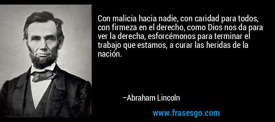 Con malicia hacia nadie, con caridad para todos, con firmeza en el derecho, como Dios nos da para ver la derecha, esforcémonos para terminar el trabajo que estamos, a curar las heridas de la nación. – Abraham Lincoln