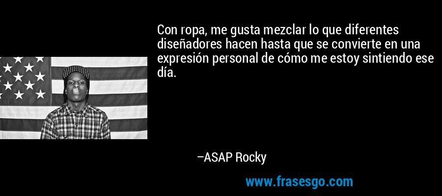 Con ropa, me gusta mezclar lo que diferentes diseñadores hacen hasta que se convierte en una expresión personal de cómo me estoy sintiendo ese día. – ASAP Rocky