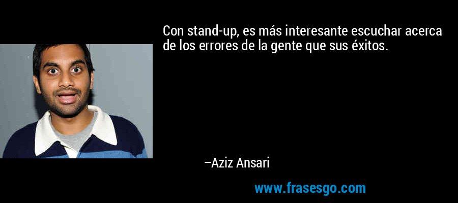 Con stand-up, es más interesante escuchar acerca de los errores de la gente que sus éxitos. – Aziz Ansari