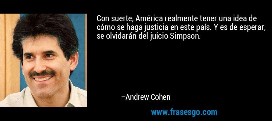 Con suerte, América realmente tener una idea de cómo se haga justicia en este país. Y es de esperar, se olvidarán del juicio Simpson. – Andrew Cohen